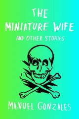 A Familiar, Yet Surprisingly Original Adventure: A Review of Manuel Gonzales' The Miniature Wife and Other Stories